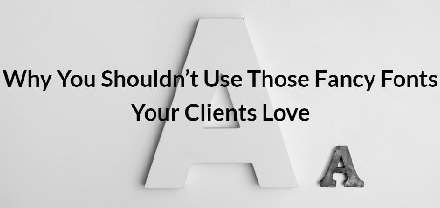 Why You Shouldnt Use Those Fancy Fonts Your Clients Love
